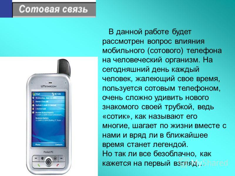 В данной работе будет рассмотрен вопрос влияния мобильного (сотового) телефона на человеческий организм. На сегодняшний день каждый человек, жалеющий свое время, пользуется сотовым телефоном, очень сложно удивить нового знакомого своей трубкой, ведь