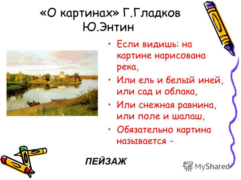 «О картинах» Г.Гладков Ю.Энтин Если видишь: на картине нарисована река, Или ель и белый иней, или сад и облака, Или снежная равнина, или поле и шалаш, Обязательно картина называется - ПЕЙЗАЖ