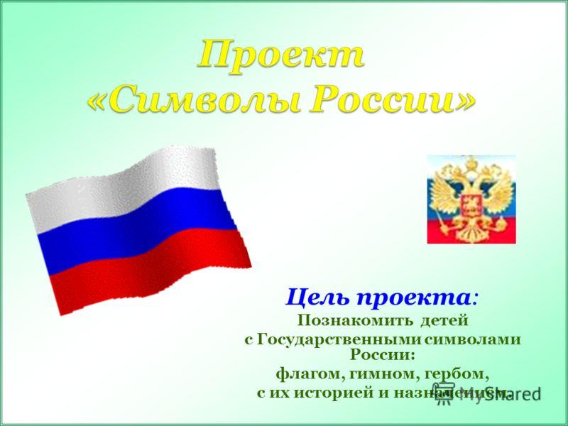 Цель проекта: Познакомить детей с Государственными символами России: флагом, гимном, гербом, с их историей и назначением.