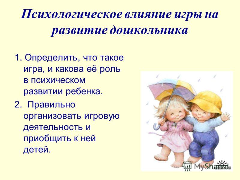 Психологическое влияние игры на развитие дошкольника 1. Определить, что такое игра, и какова её роль в психическом развитии ребенка. 2. Правильно организовать игровую деятельность и приобщить к ней детей.