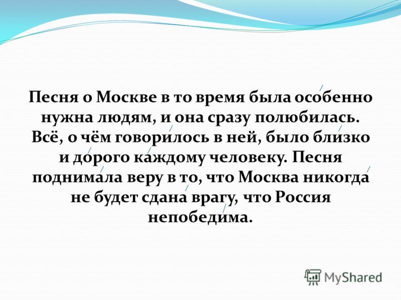 Песня о Москве в то время была особенно нужна людям, и она сразу полюбилась. Всё, о чём говорилось в ней, было близко и дорого каждому человеку. Песня поднимала веру в то, что Москва никогда не будет сдана врагу, что Россия непобедима.