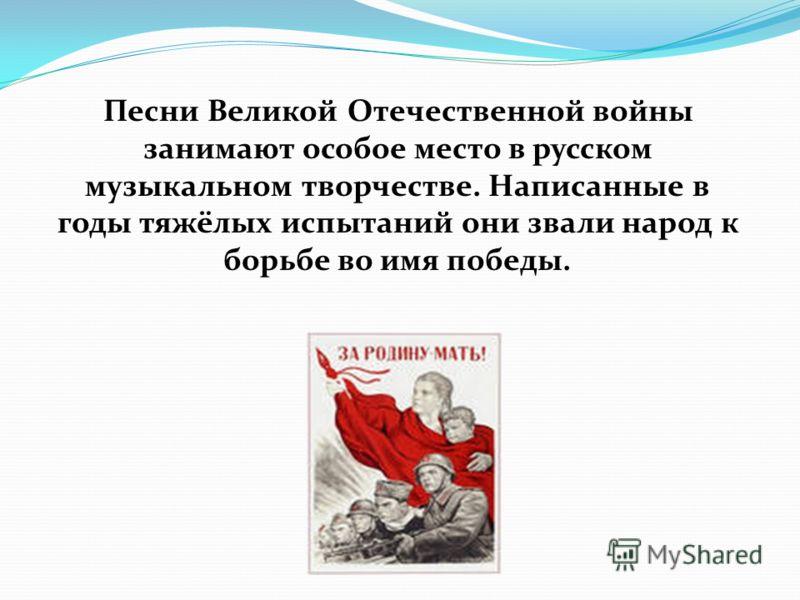 Песни Великой Отечественной войны занимают особое место в русском музыкальном творчестве. Написанные в годы тяжёлых испытаний они звали народ к борьбе во имя победы.