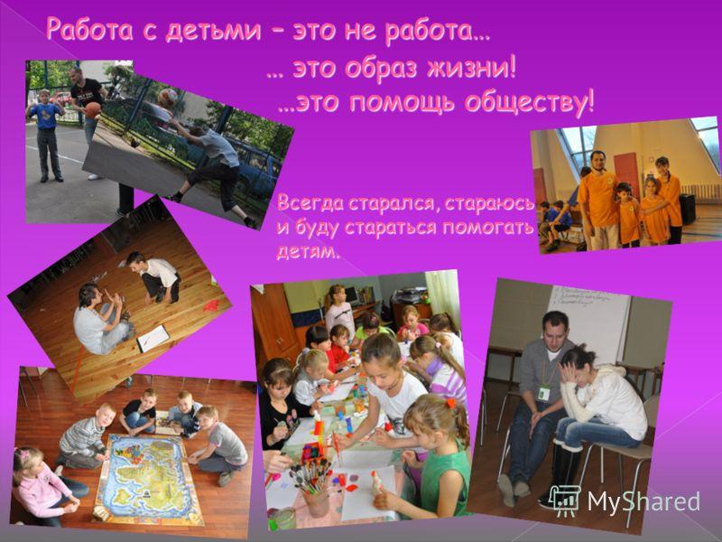 … это образ жизни! Всегда старался, стараюсь и буду стараться помогать детям. …это помощь обществу!