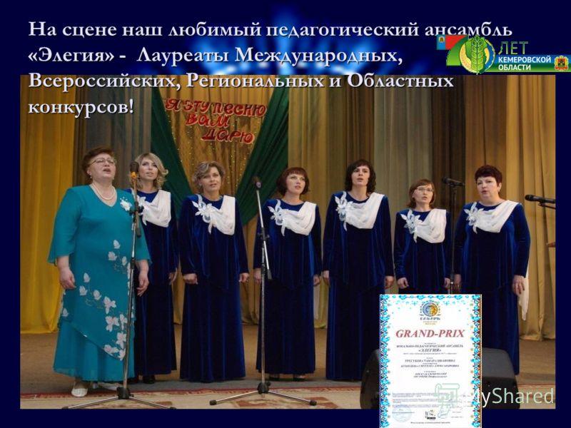 На сцене наш любимый педагогический ансамбль «Элегия» - Лауреаты Международных, Всероссийских, Региональных и Областных конкурсов!