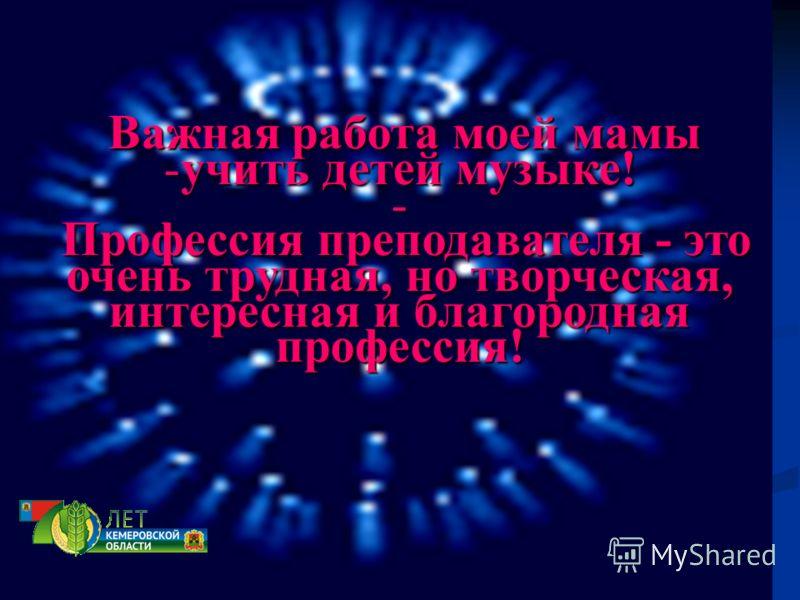 Важная работа моей мамы Важная работа моей мамы -учить детей музыке! - Профессия преподавателя - это очень трудная, но творческая, интересная и благородная профессия!