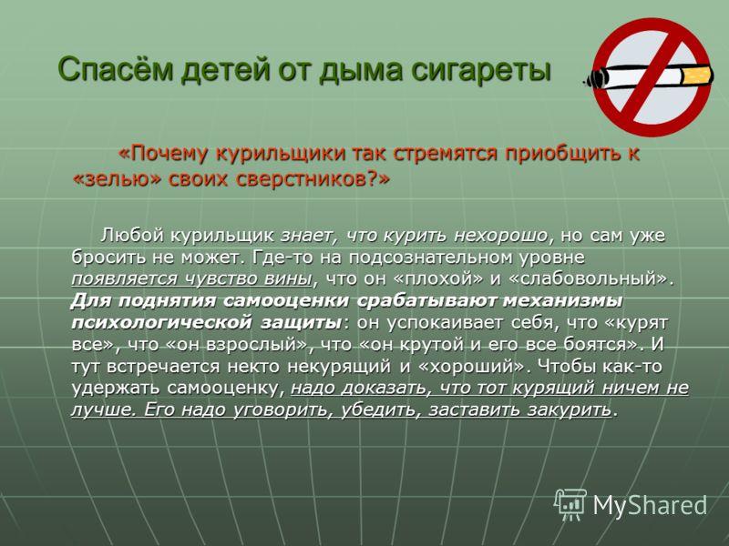 Спасём детей от дыма сигареты «Почему курильщики так стремятся приобщить к «зелью» своих сверстников?» Любой курильщик знает, что курить нехорошо, но сам уже бросить не может. Где-то на подсознательном уровне появляется чувство вины, что он «плохой»