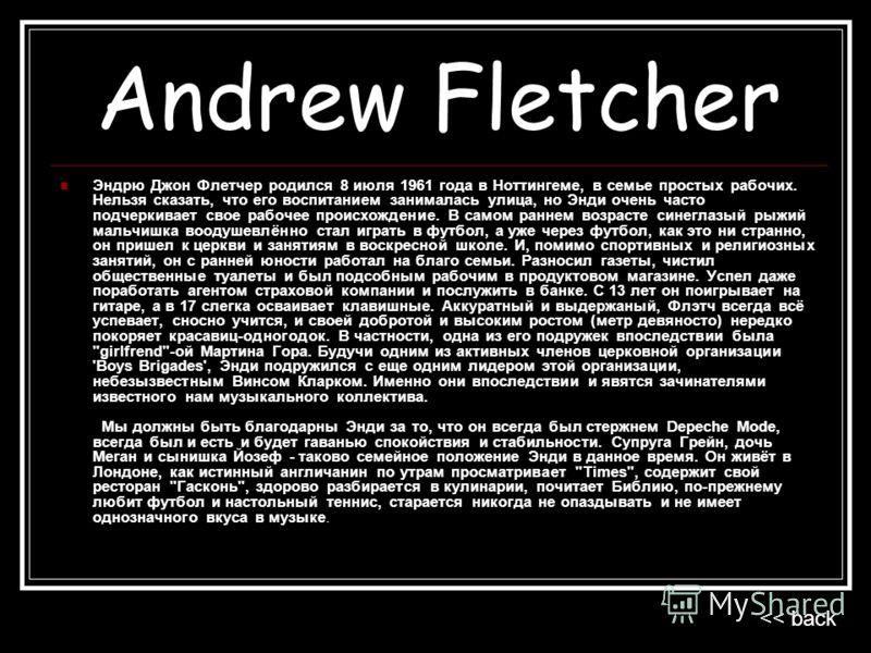Andrew Fletcher Эндрю Джон Флетчер родился 8 июля 1961 года в Ноттингеме, в семье простых рабочих. Нельзя сказать, что его воспитанием занималась улица, но Энди очень часто подчеркивает свое рабочее происхождение. В самом раннем возрасте синеглазый р