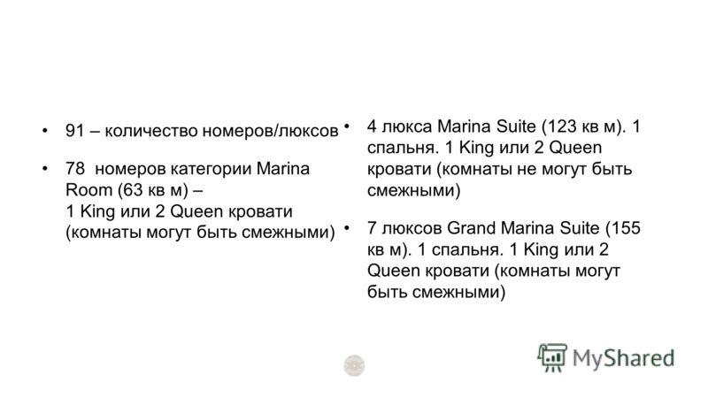 91 – количество номеров/люксов 78 номеров категории Marina Room (63 кв м) – 1 King или 2 Queen кровати (комнаты могут быть смежными) 4 люкса Marina Suite (123 кв м). 1 спальня. 1 King или 2 Queen кровати (комнаты не могут быть смежными) 7 люксов Gran