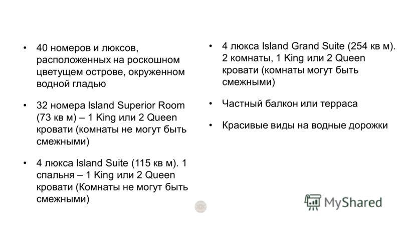 40 номеров и люксов, расположенных на роскошном цветущем острове, окруженном водной гладью 32 номера Island Superior Room (73 кв м) – 1 King или 2 Queen кровати (комнаты не могут быть смежными) 4 люкса Island Suite (115 кв м). 1 спальня – 1 King или