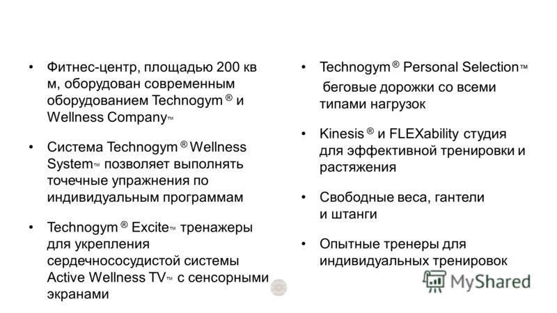 Фитнес-центр, площадью 200 кв м, оборудован современным оборудованием Technogym ® и Wellness Company Система Technogym ® Wellness System позволяет выполнять точечные упражнения по индивидуальным программам Technogym ® Excite тренажеры для укрепления