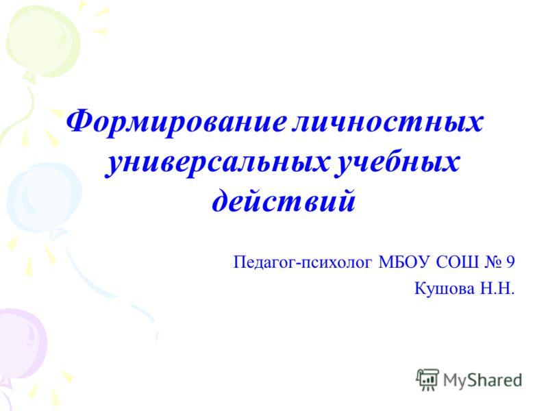 Формирование личностных универсальных учебных действий Педагог-психолог МБОУ СОШ 9 Кушова Н.Н.