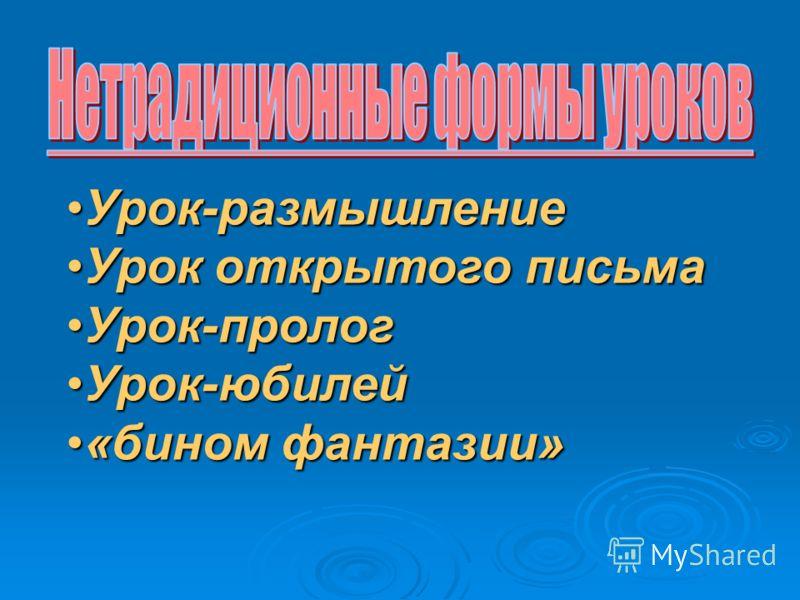 Урок-размышлениеУрок-размышление Урок открытого письмаУрок открытого письма Урок-прологУрок-пролог Урок-юбилейУрок-юбилей «бином фантазии»«бином фантазии»