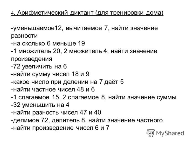 4. Арифметический диктант (для тренировки дома) -уменьшаемое12, вычитаемое 7, найти значение разности -на сколько 6 меньше 19 -1 множитель 20, 2 множитель 4, найти значение произведения -72 увеличить на 6 -найти сумму чисел 18 и 9 -какое число при де