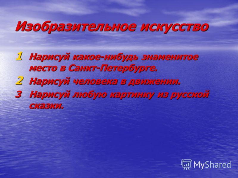 1 Нарисуй какое-нибудь знаменитое место в Санкт-Петербурге. 2 Нарисуй человека в движении. 3 Нарисуй любую картинку из русской сказки.