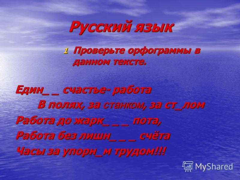Русский язык 1 Проверьте орфограммы в данном тексте. Един_ _ счастье- работа В полях, за станком, за ст_лом Работа до жарк_ _ _ пота, Работа без лишн_ _ _ счёта Часы за упорн_м трудом!!!