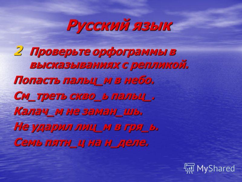 Русский язык 2 Проверьте орфограммы в высказываниях с репликой. Попасть пальц_м в небо. См_треть скво_ь пальц_. Калач_м не заман_шь. Не ударил лиц_м в гря_ь. Семь пятн_ц на н_деле.