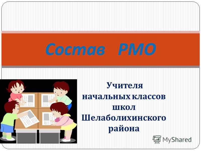 Учителя начальных классов школ Шелаболихинского района Состав РМО
