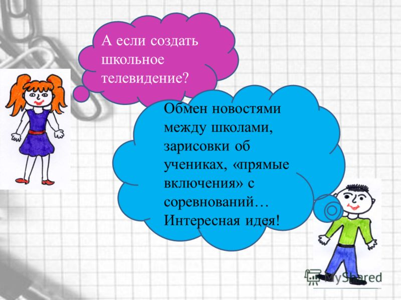 Обмен новостями между школами, зарисовки об учениках, «прямые включения» с соревнований… Интересная идея! А если создать школьное телевидение?