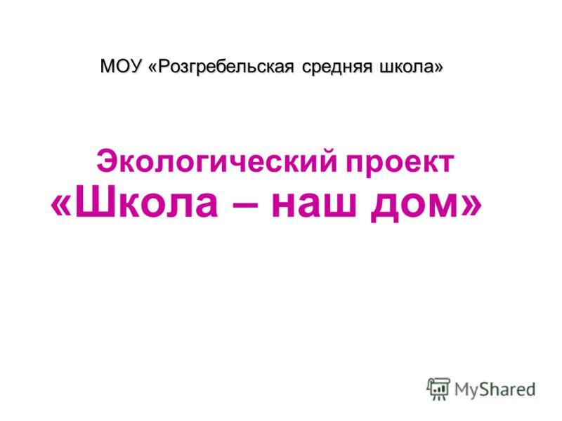 МОУ «Розгребельская средняя школа» Экологический проект «Школа – наш дом»