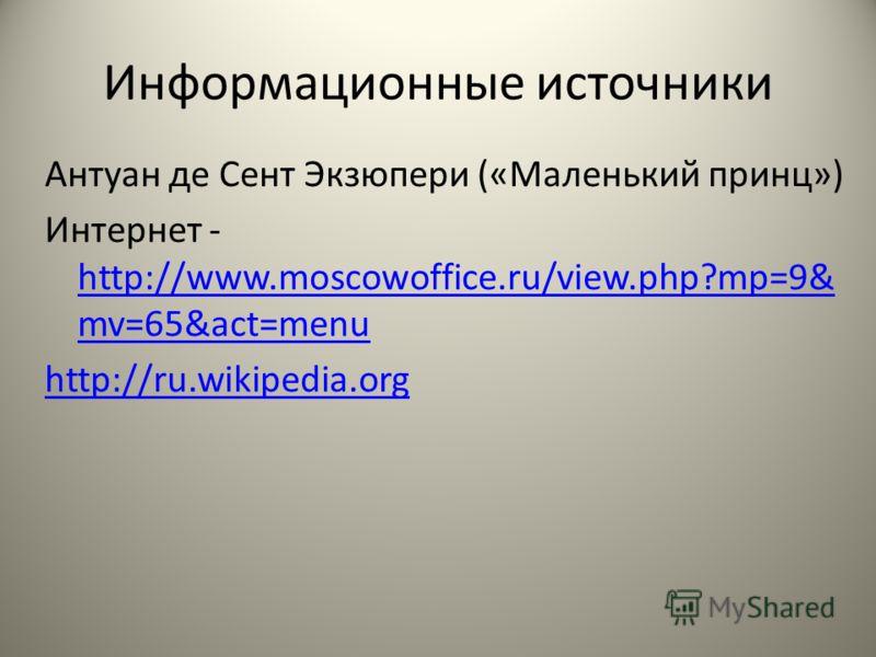 Информационные источники Антуан де Сент Экзюпери («Маленький принц») Интернет - http://www.moscowoffice.ru/view.php?mp=9& mv=65&act=menu http://www.moscowoffice.ru/view.php?mp=9& mv=65&act=menu http://ru.wikipedia.org