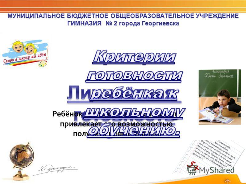 Ребёнок готов к школе, если школа привлекает его возможностью получить новые знания.