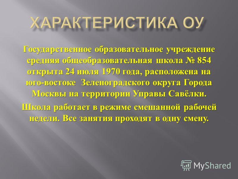 Государственное образовательное учреждение средняя общеобразовательная школа 854 открыта 24 июля 1970 года, расположена на юго - востоке Зеленоградского округа Города Москвы на территории Управы Савёлки. Школа работает в режиме смешанной рабочей неде