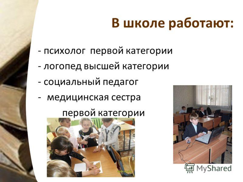 В школе работают: - психолог первой категории - логопед высшей категории - социальный педагог -медицинская сестра первой категории
