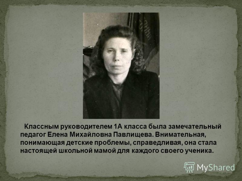 Классным руководителем 1А класса была замечательный педагог Елена Михайловна Павлищева. Внимательная, понимающая детские проблемы, справедливая, она стала настоящей школьной мамой для каждого своего ученика.