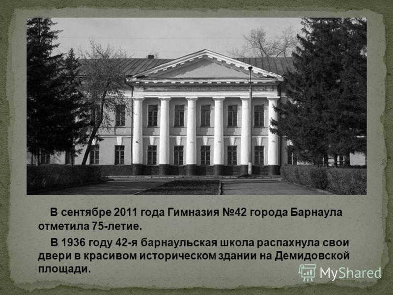 В сентябре 2011 года Гимназия 42 города Барнаула отметила 75-летие. В 1936 году 42-я барнаульская школа распахнула свои двери в красивом историческом здании на Демидовской площади.