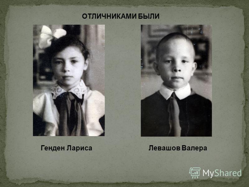 ОТЛИЧНИКАМИ БЫЛИ Генден ЛарисаЛевашов Валера