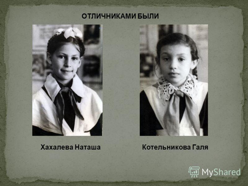 ОТЛИЧНИКАМИ БЫЛИ Хахалева НаташаКотельникова Галя