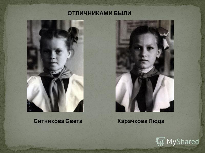 ОТЛИЧНИКАМИ БЫЛИ Ситникова СветаКарачкова Люда
