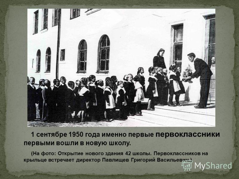 1 сентябре 1950 года именно первые первоклассники первыми вошли в новую школу. (На фото: Открытие нового здания 42 школы. Первоклассников на крыльце встречает директор Павлищев Григорий Васильевич.)
