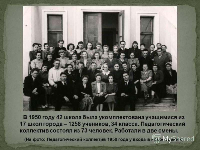 В 1950 году 42 школа была укомплектована учащимися из 17 школ города – 1258 учеников, 34 класса. Педагогический коллектив состоял из 73 человек. Работали в две смены. (На фото: Педагогический коллектив 1950 года у входа в новое здание.)