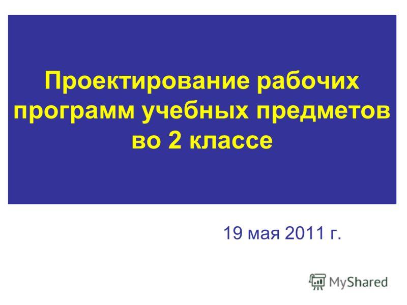 Проектирование рабочих программ учебных предметов во 2 классе 19 мая 2011 г.