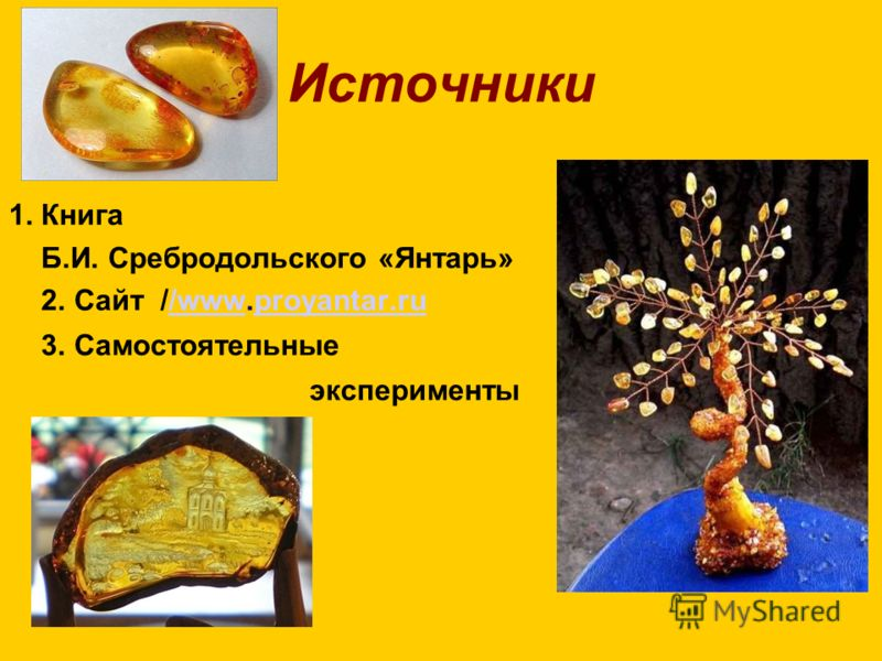 Источники 1. Книга Б.И. Сребродольского «Янтарь» 2. Сайт //www.proyantar.ru/wwwproyantar.ru 3. Самостоятельные эксперименты