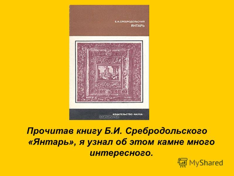 Прочитав книгу Б.И. Сребродольского «Янтарь», я узнал об этом камне много интересного.