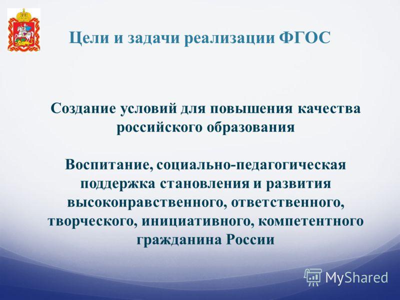 Цели и задачи реализации ФГОС Создание условий для повышения качества российского образования Воспитание, социально-педагогическая поддержка становления и развития высоконравственного, ответственного, творческого, инициативного, компетентного граждан