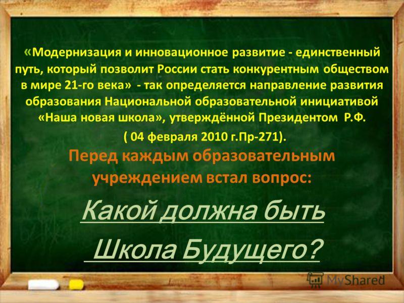 « Модернизация и инновационное развитие - единственный путь, который позволит России стать конкурентным обществом в мире 21-го века» - так определяется направление развития образования Национальной образовательной инициативой «Наша новая школа», утве