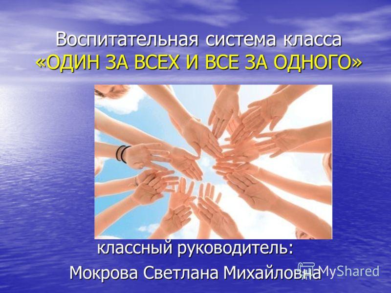 Воспитательная система класса «ОДИН ЗА ВСЕХ И ВСЕ ЗА ОДНОГО» классный руководитель: Мокрова Светлана Михайловна