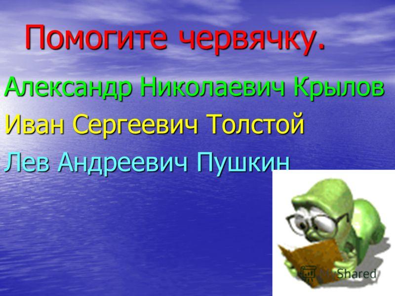 Помогите червячку. Александр Николаевич Крылов Иван Сергеевич Толстой Лев Андреевич Пушкин