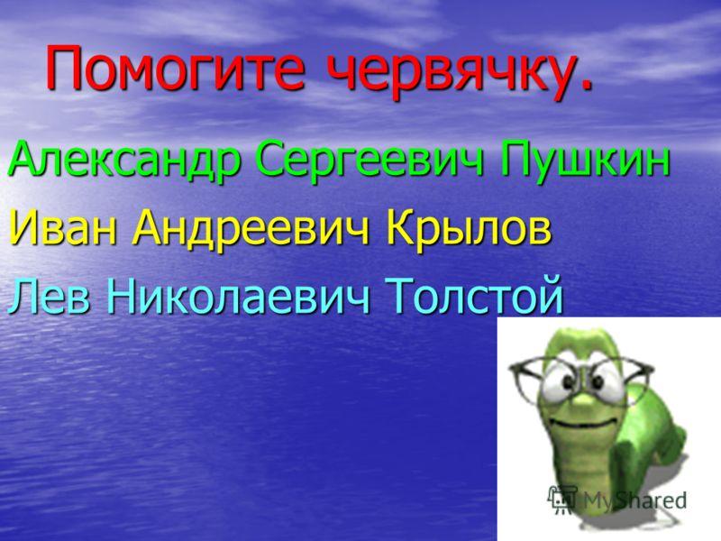 Помогите червячку. Александр Сергеевич Пушкин Иван Андреевич Крылов Лев Николаевич Толстой
