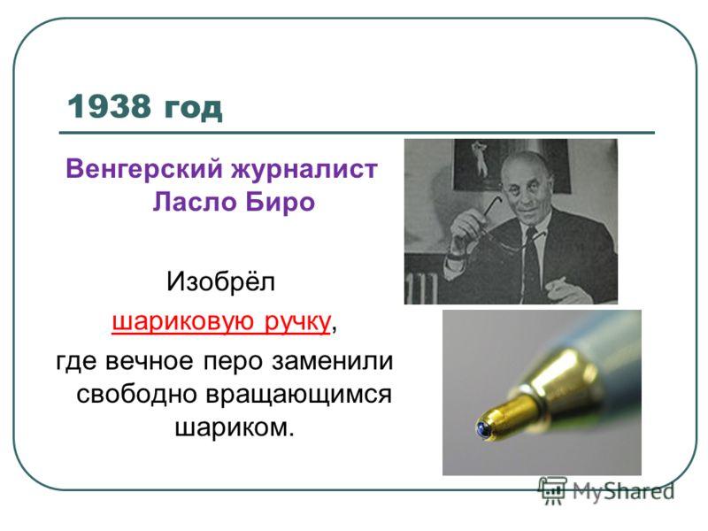 1938 год Венгерский журналист Ласло Биро Изобрёл шариковую ручку, где вечное перо заменили свободно вращающимся шариком.