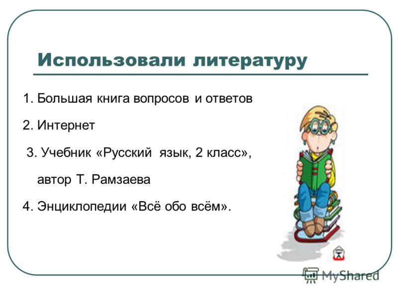 Использовали литературу 1. Большая книга вопросов и ответов 2. Интернет 3. Учебник «Русский язык, 2 класс», автор Т. Рамзаева 4. Энциклопедии «Всё обо всём».