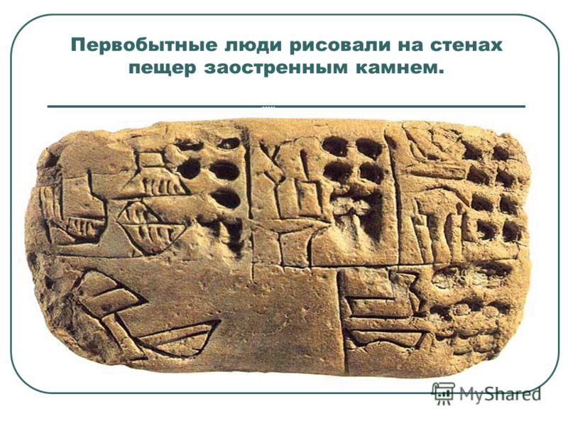 Первобытные люди рисовали на стенах пещер заостренным камнем.