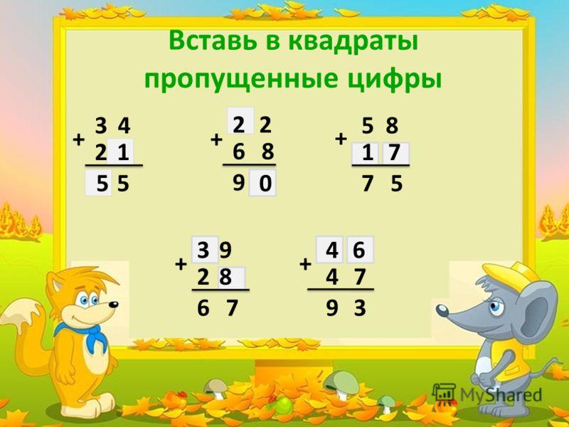 Вставь в квадраты пропущенные цифры 3 4 2 + 5 1 5 22 6 8 + 0 9 5 8 + 17 7 5 93 28 6 7 + 4 7 9 3 46 +
