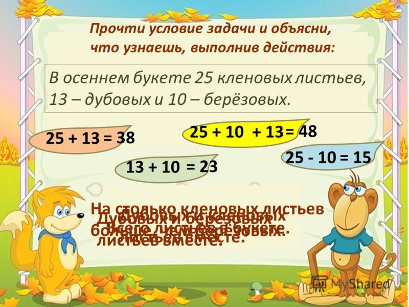 Прочти условие задачи и объясни, что узнаешь, выполнив действия: В осеннем букете 25 кленовых листьев, 13 – дубовых и 10 – берёзовых. 25 + 13 Дубовых и кленовых листьев вместе. = 38 13 + 10 Дубовых и берёзовых листьев вместе. = 23 25 + 10 + 13 Всего