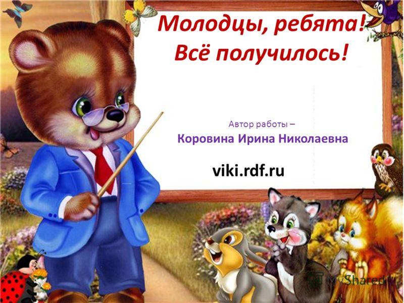 Молодцы, ребята! Всё получилось! Автор работы – Коровина Ирина Николаевна viki.rdf.ru