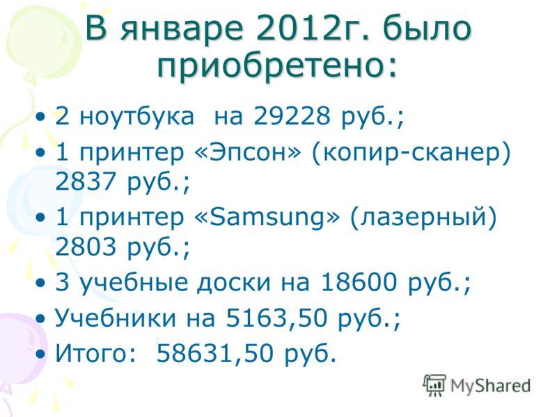 В январе 2012г. было приобретено: 2 ноутбука на 29228 руб.; 1 принтер «Эпсон» (копир-сканер) 2837 руб.; 1 принтер «Samsung» (лазерный) 2803 руб.; 3 учебные доски на 18600 руб.; Учебники на 5163,50 руб.; Итого: 58631,50 руб.