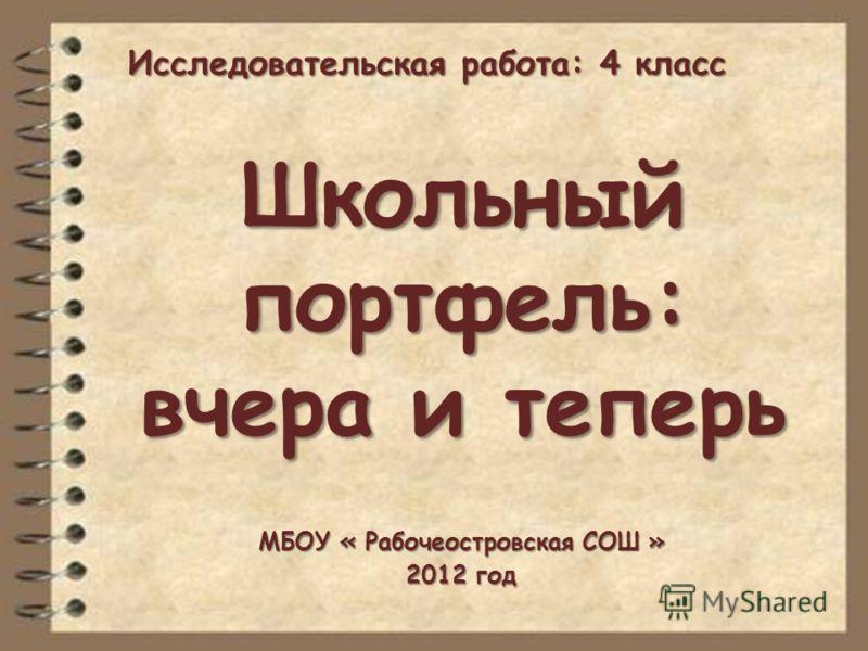 Школьный портфель: вчера и теперь МБОУ « Рабочеостровская СОШ » 2012 год Исследовательская работа: 4 класс